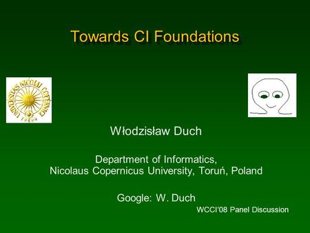Towards CI Foundations Włodzisław Duch Department of Informatics, Nicolaus Copernicus University, Toruń, Poland Google: W. Duch WCCI'08 Panel Discussion.