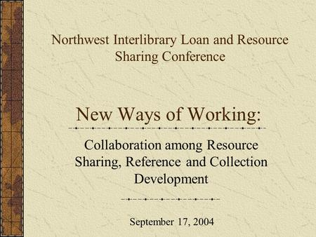 New Ways of Working: Collaboration among Resource Sharing, Reference and Collection Development Northwest Interlibrary Loan and Resource Sharing Conference.