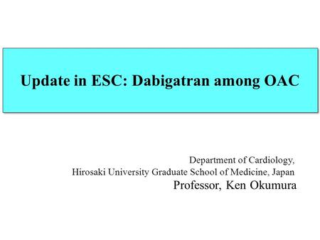 Department of Cardiology, Hirosaki University Graduate School of Medicine, Japan Professor, Ken Okumura Update in ESC: Dabigatran among OAC.