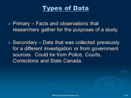 ©2012 McGraw-Hill Ryerson Ltd. Types of Data  Primary – Facts and observations that researchers gather for the purposes of a study.  Secondary – Data.