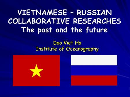 VIETNAMESE – RUSSIAN COLLABORATIVE RESEARCHES The past and the future Dao Viet Ha Institute of Oceanography.