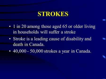 STROKES 1 in 20 among those aged 65 or older living in households will suffer a stroke Stroke is a leading cause of disability and death in Canada. 40,000.