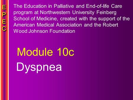 EPECEPECEPECEPEC EPECEPECEPECEPEC Dyspnea Module 10c The Education in Palliative and End-of-life Care program at Northwestern University Feinberg School.