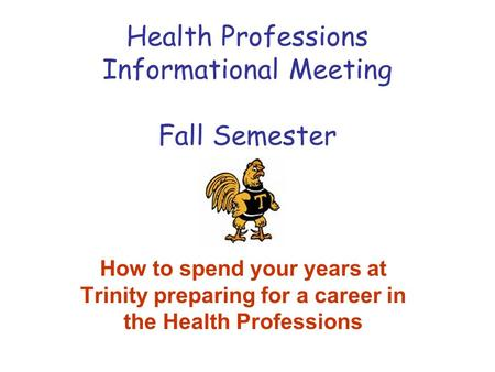 Health Professions Informational Meeting Fall Semester How to spend your years at Trinity preparing for a career in the Health Professions.