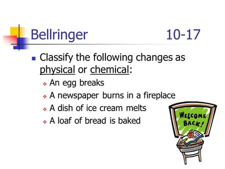 Bellringer10-17 Classify the following changes as physical or chemical:  An egg breaks  A newspaper burns in a fireplace  A dish of ice cream melts.