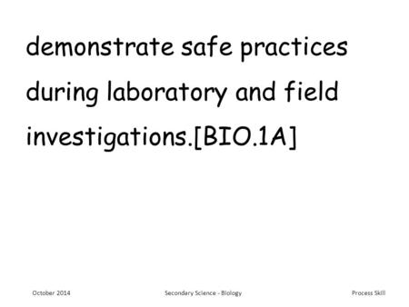 Process Skill demonstrate safe practices during laboratory and field investigations.[BIO.1A] October 2014Secondary Science - Biology.