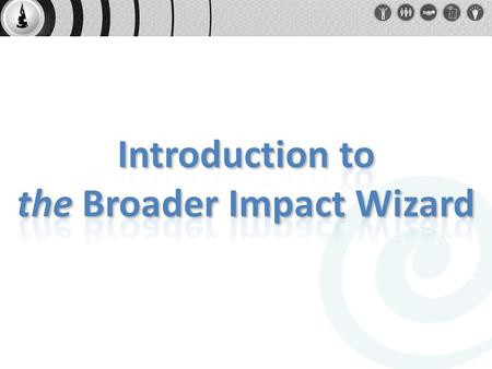 Intro to COSEE NOW and background on why a Broader Impact Wizard Broader Impacts Wizard walk through Feedback and comments Questions Outline.
