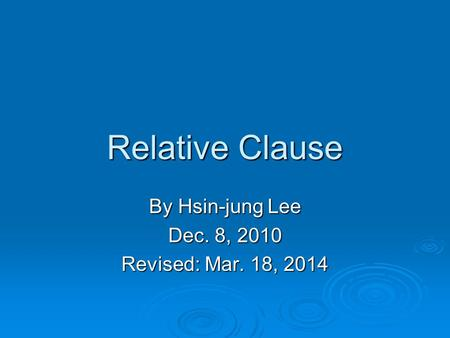 Relative Clause By Hsin-jung Lee Dec. 8, 2010 Revised: Mar. 18, 2014.