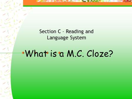 What is a M.C. Cloze? Section C – Reading and Language System.