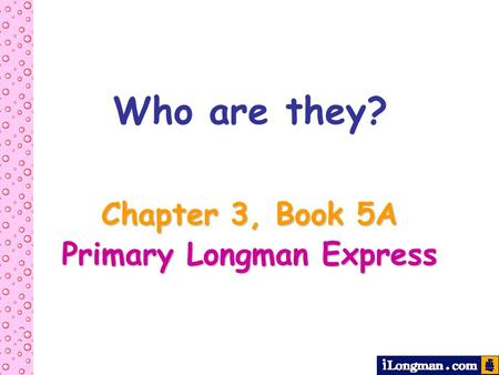 Chapter 3, Book 5A Primary Longman Express Who are they?