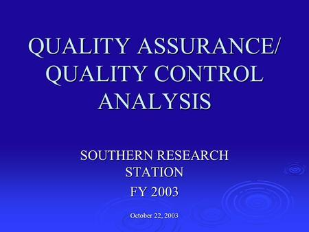 QUALITY ASSURANCE/ QUALITY CONTROL ANALYSIS SOUTHERN RESEARCH STATION FY 2003 October 22, 2003.
