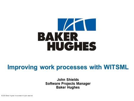 © 2005 Baker Hughes Incorporated All rights reserved. Improving work processes with WITSML John Shields Software Projects Manager Baker Hughes.