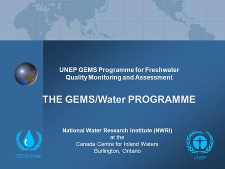 UNEP GEMS Programme for Freshwater Quality Monitoring and Assessment THE GEMS/Water PROGRAMME National Water Research Institute (NWRI) at the Canada Centre.