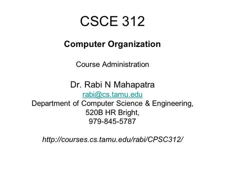CSCE 312 Computer Organization Course Administration Dr. Rabi N Mahapatra Department of Computer Science & Engineering, 520B HR Bright,