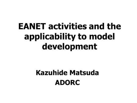 EANET activities and the applicability to model development Kazuhide Matsuda ADORC.