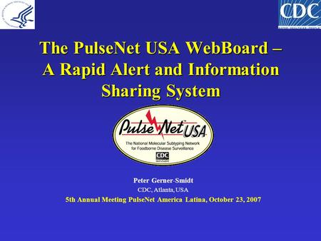 The PulseNet USA WebBoard – A Rapid Alert and Information Sharing System Peter Gerner-Smidt CDC, Atlanta, USA 5th Annual Meeting PulseNet America Latina,