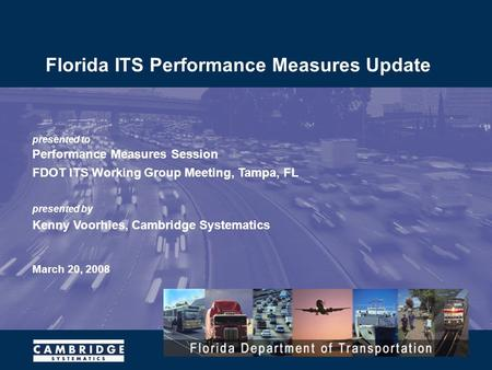 Presented to Performance Measures Session FDOT ITS Working Group Meeting, Tampa, FL presented by Kenny Voorhies, Cambridge Systematics March 20, 2008 Florida.