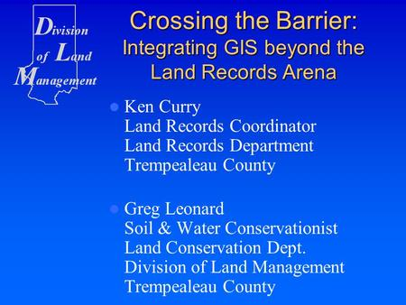 Crossing the Barrier: Integrating GIS beyond the Land Records Arena Ken Curry Land Records Coordinator Land Records Department Trempealeau County Greg.