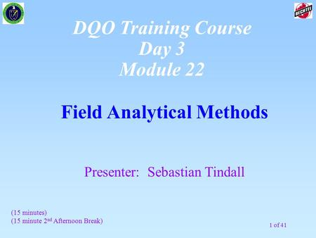 1 of 41 Field Analytical Methods Presenter: Sebastian Tindall DQO Training Course Day 3 Module 22 (15 minutes) (15 minute 2 nd Afternoon Break)