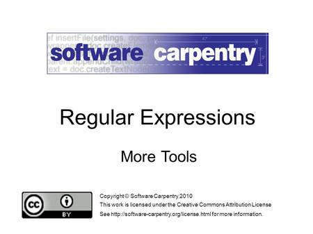 More Tools Copyright © Software Carpentry 2010 This work is licensed under the Creative Commons Attribution License See