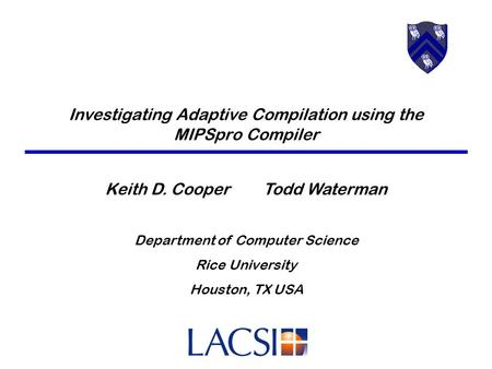 Investigating Adaptive Compilation using the MIPSpro Compiler Keith D. Cooper Todd Waterman Department of Computer Science Rice University Houston, TX.