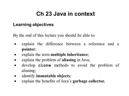 Ch 23 Java in context Learning objectives By the end of this lecture you should be able to:  explain the difference between a reference and a pointer;