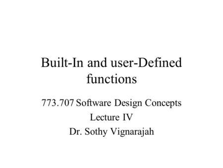 Built-In and user-Defined functions 773.707 Software Design Concepts Lecture IV Dr. Sothy Vignarajah.