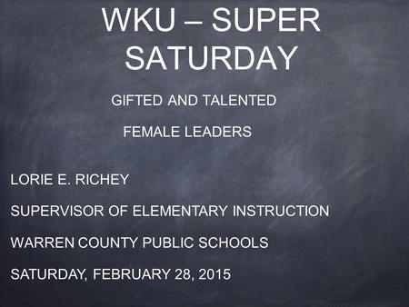 WKU – SUPER SATURDAY GIFTED AND TALENTED FEMALE LEADERS LORIE E. RICHEY SUPERVISOR OF ELEMENTARY INSTRUCTION WARREN COUNTY PUBLIC SCHOOLS SATURDAY, FEBRUARY.