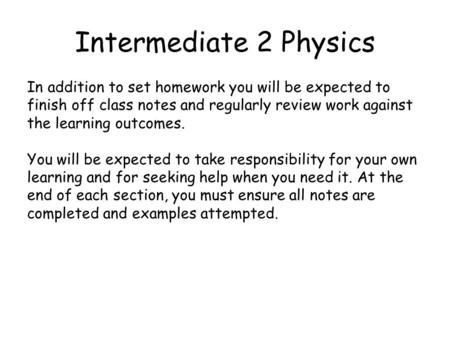 Intermediate 2 Physics In addition to set homework you will be expected to finish off class notes and regularly review work against the learning outcomes.