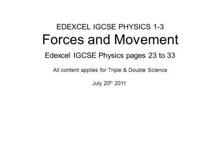 EDEXCEL IGCSE PHYSICS 1-3 Forces and Movement Edexcel IGCSE Physics pages 23 to 33 July 20 th 2011 All content applies for Triple & Double Science.