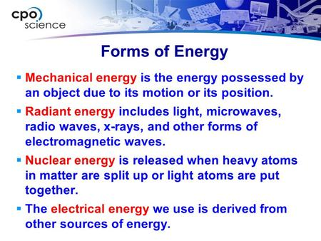 Forms of Energy Mechanical energy is the energy possessed by an object due to its motion or its position. Radiant energy includes light, microwaves, radio.