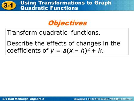 2.1 Holt McDougal Algebra 2 3-1 Using Transformations to Graph Quadratic Functions Transform quadratic functions. Describe the effects of changes in the.