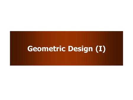 Geometric Design (I). Learning Objectives To understand the considerations and quantifiable aspects of geometric design.
