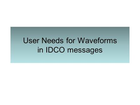 User Needs for Waveforms in IDCO messages. Use Case – In clinic follow-up UC 1 – In-clinic follow-up –Episode data reviewed through vendor programmer.