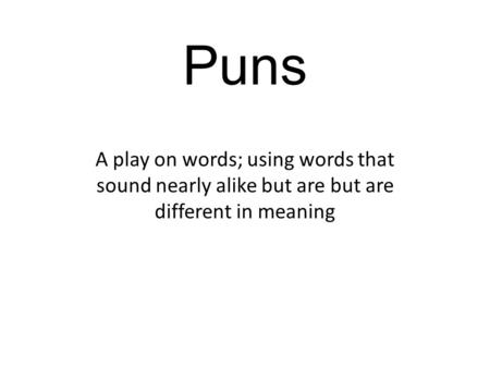 Puns A play on words; using words that sound nearly alike but are but are different in meaning.
