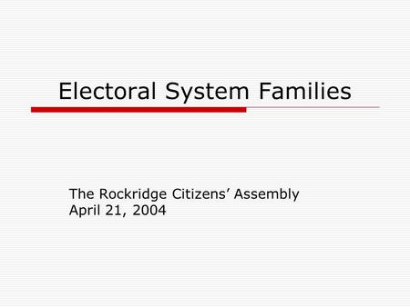 Electoral System Families The Rockridge Citizens' Assembly April 21, 2004.