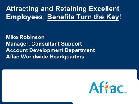 Attracting and Retaining Excellent Employees: Benefits Turn the Key! Mike Robinson Manager, Consultant Support Account Development Department Aflac Worldwide.