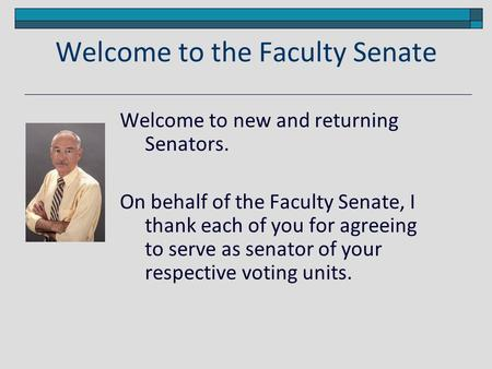 Welcome to the Faculty Senate Welcome to new and returning Senators. On behalf of the Faculty Senate, I thank each of you for agreeing to serve as senator.
