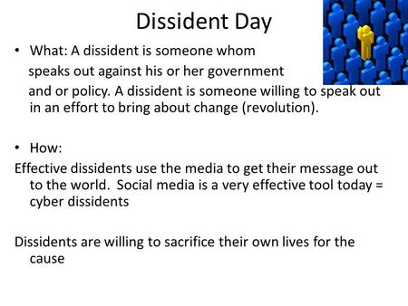 Dissident Day What: A dissident is someone whom speaks out against his or her government and or policy. A dissident is someone willing to speak out in.