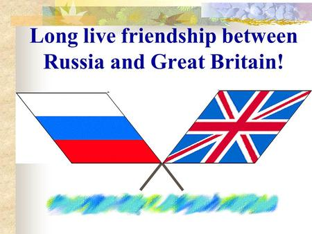 Long live friendship between Russia and Great Britain!