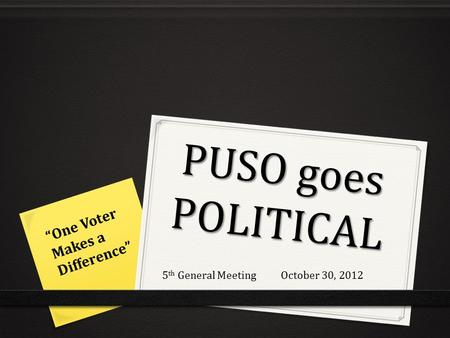 "PUSO goes POLITICAL ""One Voter Makes a Difference"" 5 th General Meeting October 30, 2012."