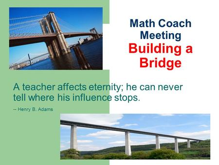 Math Coach Meeting Building a Bridge A teacher affects eternity; he can never tell where his influence stops. -- Henry B. Adams.