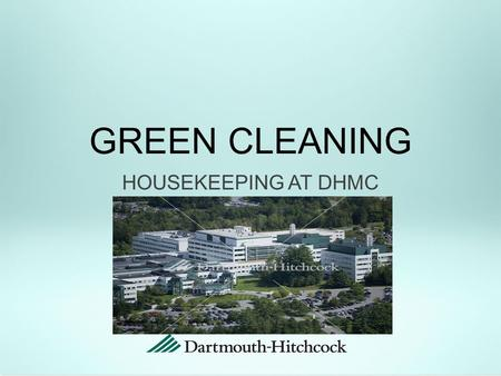 HOUSEKEEPING AT DHMC GREEN CLEANING. In an effort to promote healthier communities both locally and globally, Dartmouth-Hitchcock Medical Center (DHMC)