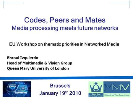 Codes, Peers and Mates Media processing meets future networks EU Workshop on thematic priorities in Networked Media Brussels January 19 th 2010 Ebroul.