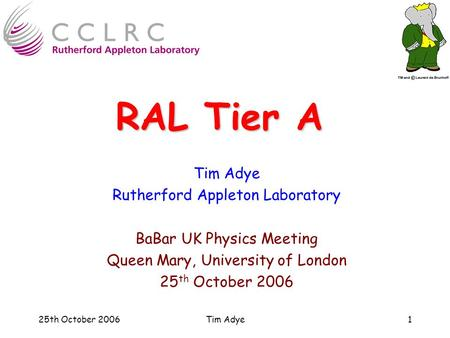 25th October 2006Tim Adye1 RAL Tier A Tim Adye Rutherford Appleton Laboratory BaBar UK Physics Meeting Queen Mary, University of London 25 th October 2006.