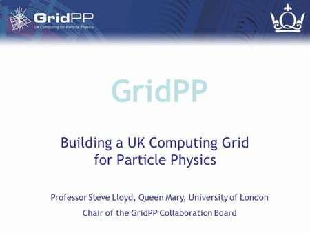 GridPP Building a UK Computing Grid for Particle Physics Professor Steve Lloyd, Queen Mary, University of London Chair of the GridPP Collaboration Board.