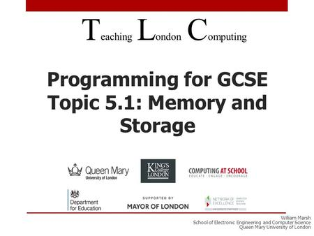 Programming for GCSE Topic 5.1: Memory and Storage T eaching L ondon C omputing William Marsh School of Electronic Engineering and Computer Science Queen.