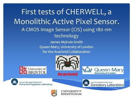 First tests of CHERWELL, a Monolithic Active Pixel Sensor. A CMOS Image Sensor (CIS) using 180 nm technology James Mylroie-Smith Queen Mary, University.