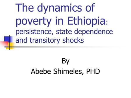 The dynamics of poverty in Ethiopia : persistence, state dependence and transitory shocks By Abebe Shimeles, PHD.