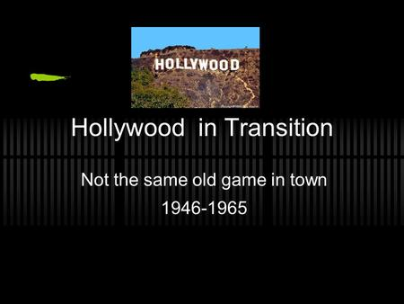 Hollywood in Transition Not the same old game in town 1946-1965.